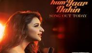 परिणीति चोपड़ा की आवााज़ में पहला गाना 'माना के हम यार नहीं' रिलीज