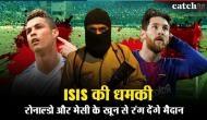 रोनाल्डो और मेसी को ISIS की धमकी, सिर कलम कर खून से रंग देंगे मैदान